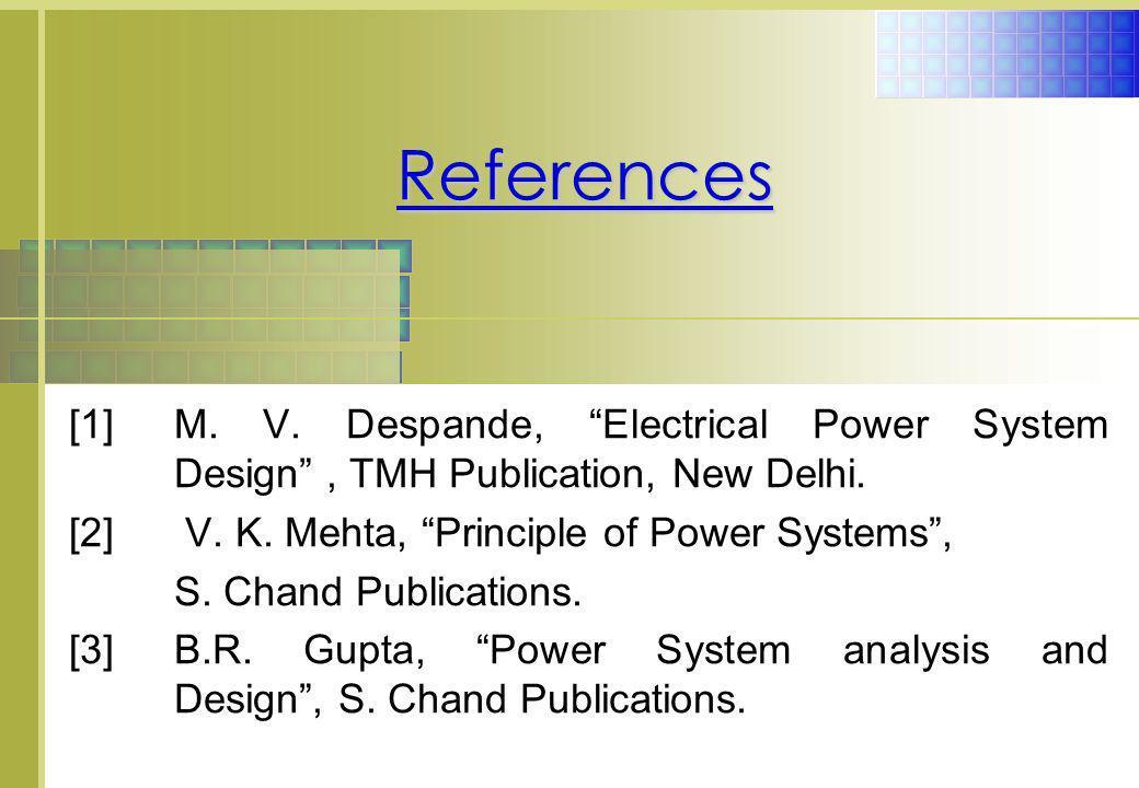 References [1] M. V. Despande, Electrical Power System Design , TMH Publication, New Delhi. [2] V. K. Mehta, Principle of Power Systems ,